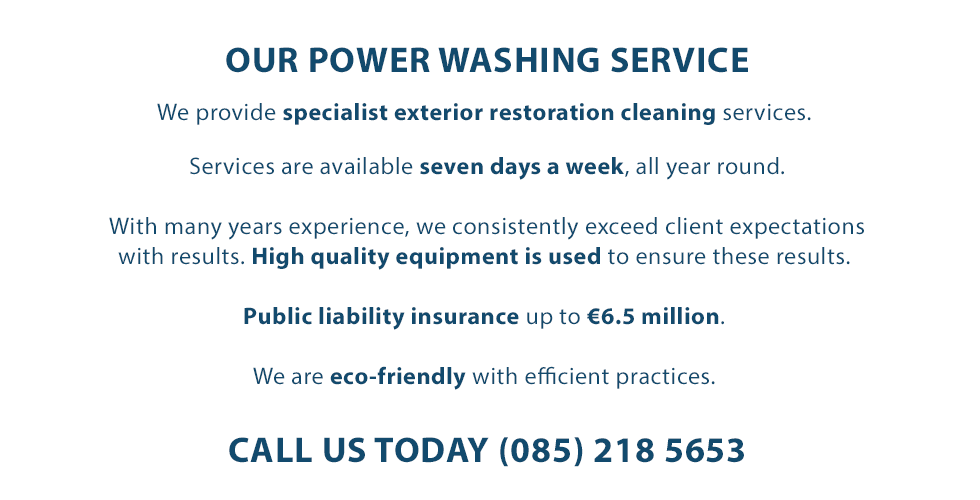 ABOUT OUR POWER WASHING SERVICE | We provide specialist exterior restoration cleaning services. Services are available seven days a week, all year round. With many years experience, we consistently exceed client expectations with results. High quality equipment is used to ensure these results. Public liability insurance up to €6.5 million. We are eco-friendly with efficient practices. CALL US TODAY (085) 218 5653.